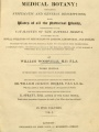 Medical botany: containing systematic and general descriptions, with plates of all the medicinal plants, comprehended in the catalogues of the materia medica